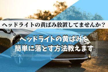 【車のヘッドライト】黄ばみ、くすみの原因とおすすめ対処法【3種類実験してみたよ】