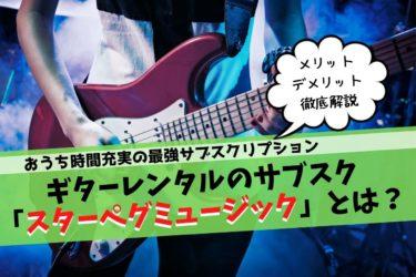 【評判どうなの?】ギターレンタルのサブスク「スターペグミュージック」とは?【メリット、デメリット徹底解説】